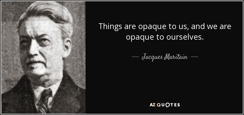 Things are opaque to us, and we are opaque to ourselves. - Jacques Maritain