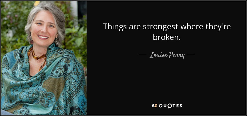 Things are strongest where they're broken. - Louise Penny