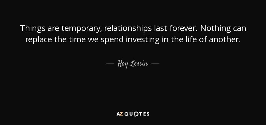Things are temporary, relationships last forever. Nothing can replace the time we spend investing in the life of another. - Roy Lessin
