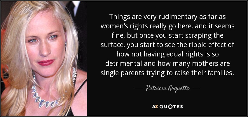 Things are very rudimentary as far as women's rights really go here, and it seems fine, but once you start scraping the surface, you start to see the ripple effect of how not having equal rights is so detrimental and how many mothers are single parents trying to raise their families. - Patricia Arquette