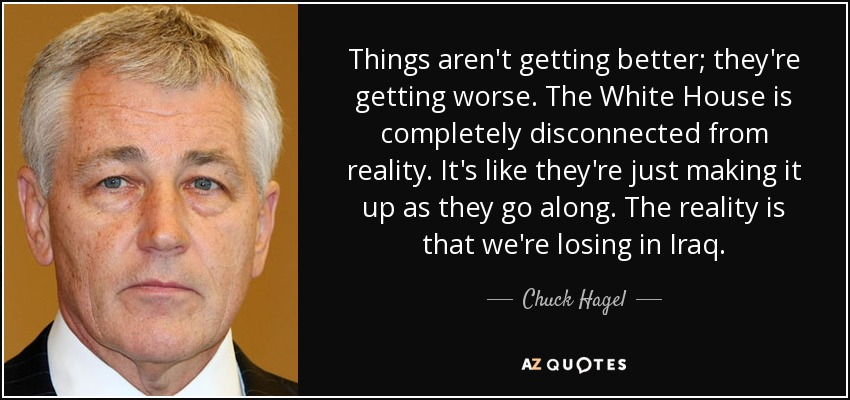 Things aren't getting better; they're getting worse. The White House is completely disconnected from reality. It's like they're just making it up as they go along. The reality is that we're losing in Iraq. - Chuck Hagel