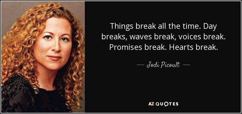 Things break all the time. Day breaks, waves break, voices break. Promises break. Hearts break. - Jodi Picoult
