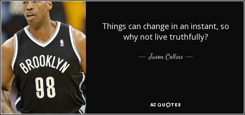 Things can change in an instant, so why not live truthfully? - Jason Collins