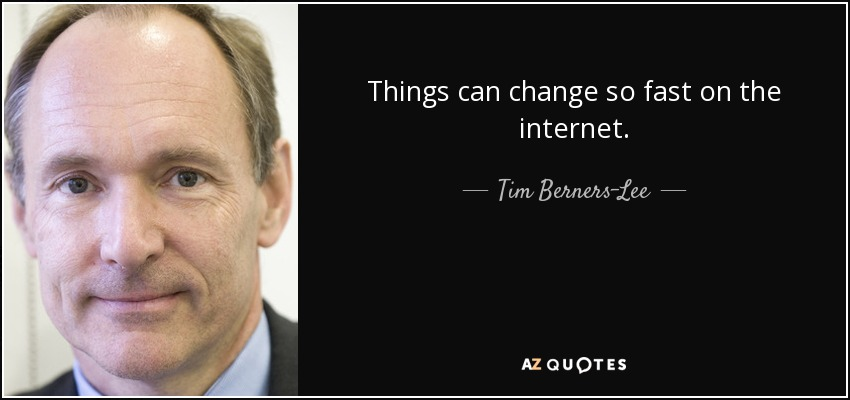 Things can change so fast on the internet. - Tim Berners-Lee