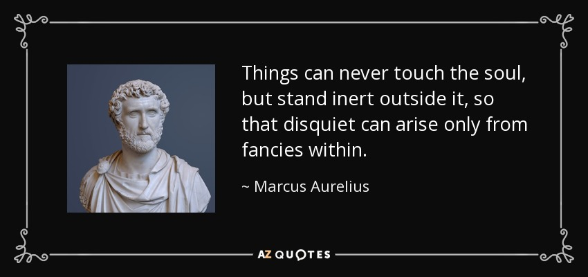 Things can never touch the soul, but stand inert outside it, so that disquiet can arise only from fancies within. - Marcus Aurelius