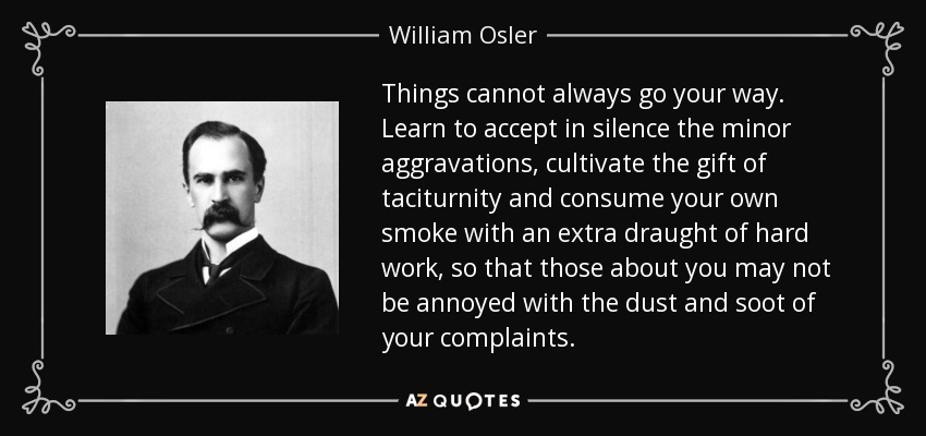 William Osler Quote Things Cannot Always Go Your Way Learn To