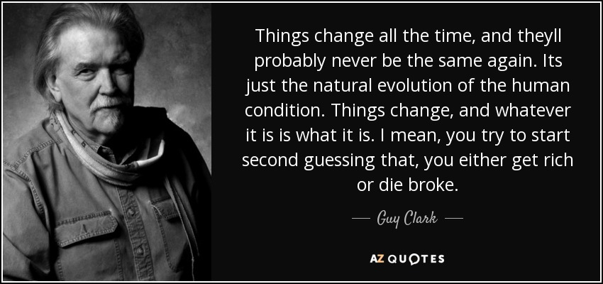 Things change all the time, and theyll probably never be the same again. Its just the natural evolution of the human condition. Things change, and whatever it is is what it is. I mean, you try to start second guessing that, you either get rich or die broke. - Guy Clark