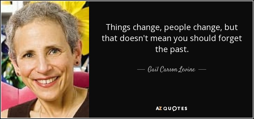 Things change, people change, but that doesn't mean you should forget the past. - Gail Carson Levine