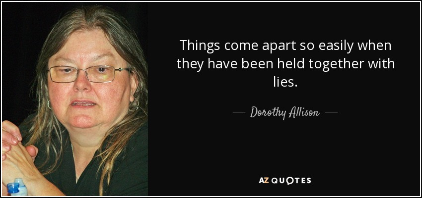 Things come apart so easily when they have been held together with lies. - Dorothy Allison