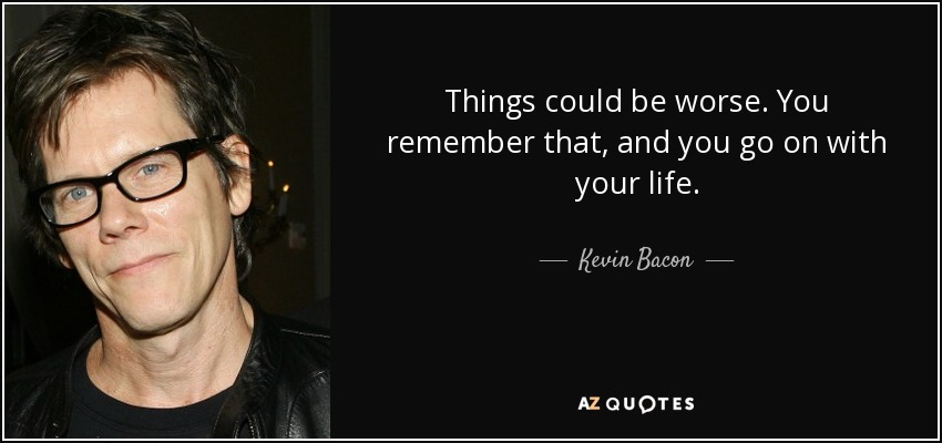 Things could be worse. You remember that, and you go on with your life. - Kevin Bacon