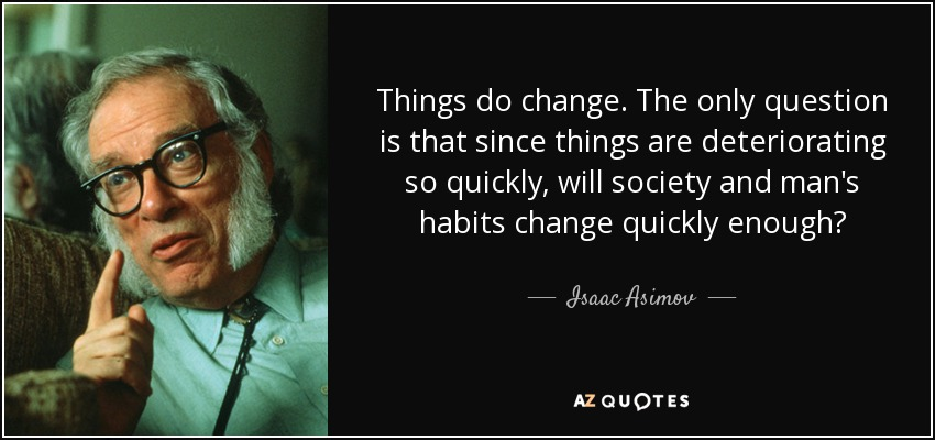 Things do change. The only question is that since things are deteriorating so quickly, will society and man's habits change quickly enough? - Isaac Asimov