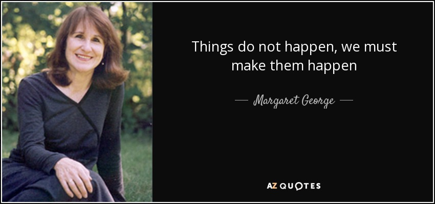 Things do not happen, we must make them happen - Margaret George