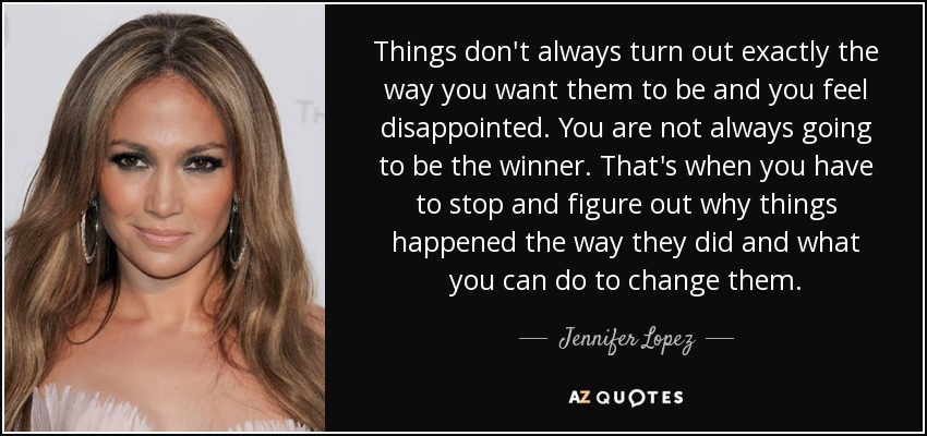 Jennifer Lopez Quote Things Dont Always Turn Out Exactly The Way