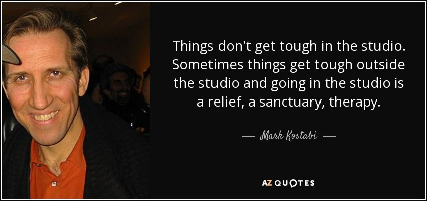 Things don't get tough in the studio. Sometimes things get tough outside the studio and going in the studio is a relief, a sanctuary, therapy. - Mark Kostabi