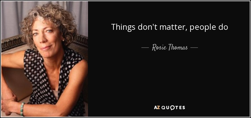Things don't matter, people do - Rosie Thomas
