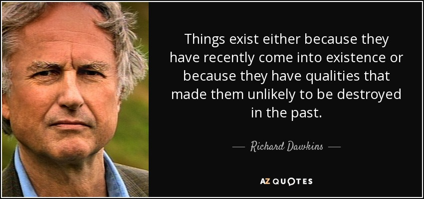 Things exist either because they have recently come into existence or because they have qualities that made them unlikely to be destroyed in the past. - Richard Dawkins