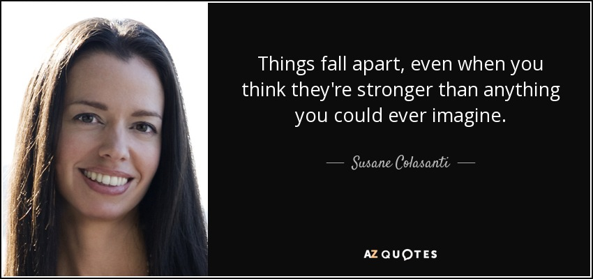 Things fall apart, even when you think they're stronger than anything you could ever imagine. - Susane Colasanti