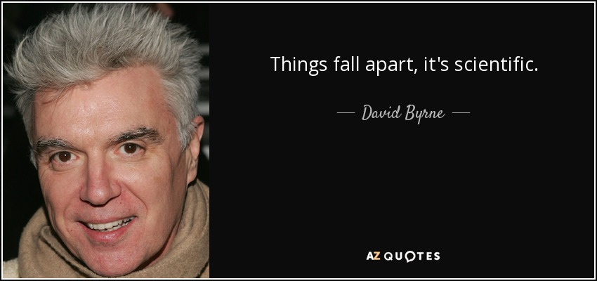 Things fall apart, it's scientific. - David Byrne