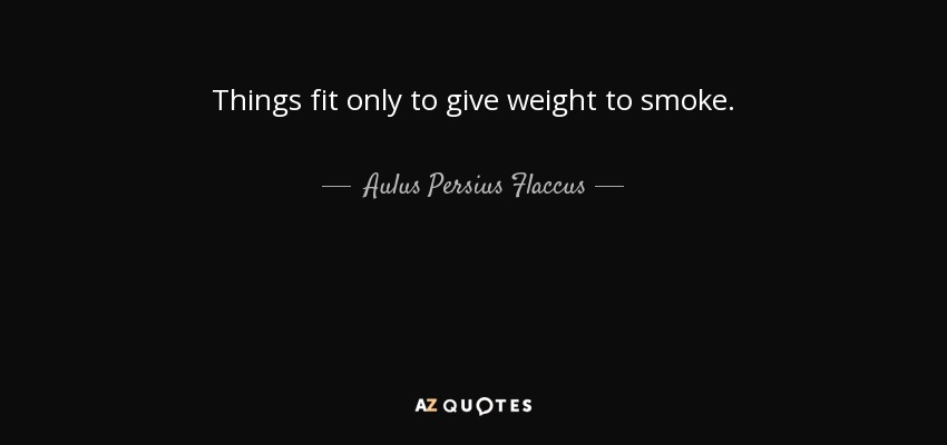 Things fit only to give weight to smoke. - Aulus Persius Flaccus