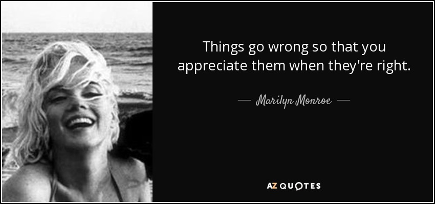 Things go wrong so that you appreciate them when they're right. - Marilyn Monroe