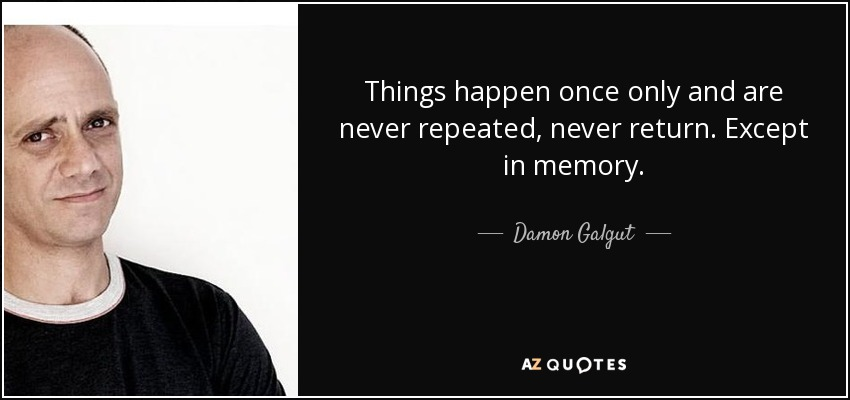 Things happen once only and are never repeated, never return. Except in memory. - Damon Galgut