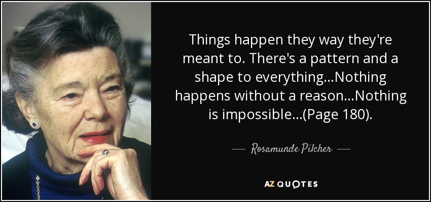 Things happen they way they're meant to. There's a pattern and a shape to everything...Nothing happens without a reason...Nothing is impossible...(Page 180). - Rosamunde Pilcher