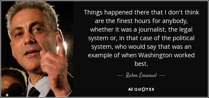 Things happened there that I don't think are the finest hours for anybody, whether it was a journalist, the legal system or, in that case of the political system, who would say that was an example of when Washington worked best. - Rahm Emanuel