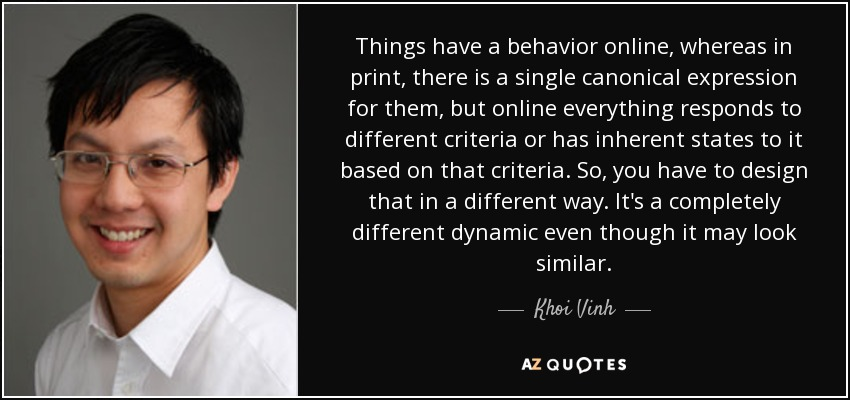 Things have a behavior online, whereas in print, there is a single canonical expression for them, but online everything responds to different criteria or has inherent states to it based on that criteria. So, you have to design that in a different way. It's a completely different dynamic even though it may look similar. - Khoi Vinh
