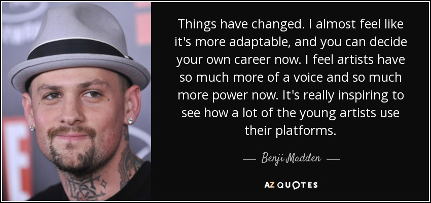 Things have changed. I almost feel like it's more adaptable, and you can decide your own career now. I feel artists have so much more of a voice and so much more power now. It's really inspiring to see how a lot of the young artists use their platforms. - Benji Madden