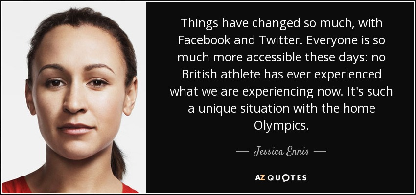 Things have changed so much, with Facebook and Twitter. Everyone is so much more accessible these days: no British athlete has ever experienced what we are experiencing now. It's such a unique situation with the home Olympics. - Jessica Ennis