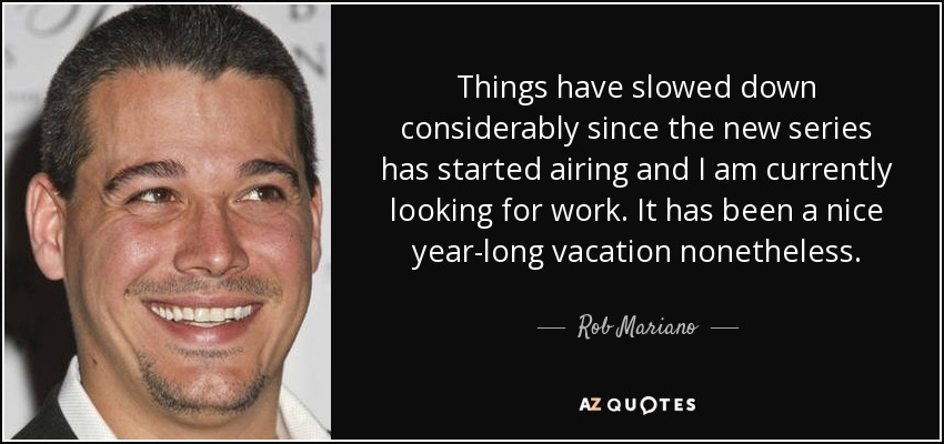 Things have slowed down considerably since the new series has started airing and I am currently looking for work. It has been a nice year-long vacation nonetheless. - Rob Mariano