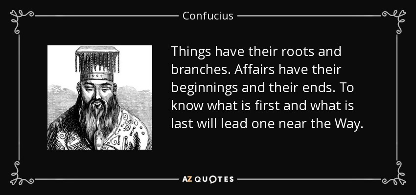 Things have their roots and branches. Affairs have their beginnings and their ends. To know what is first and what is last will lead one near the Way. - Confucius