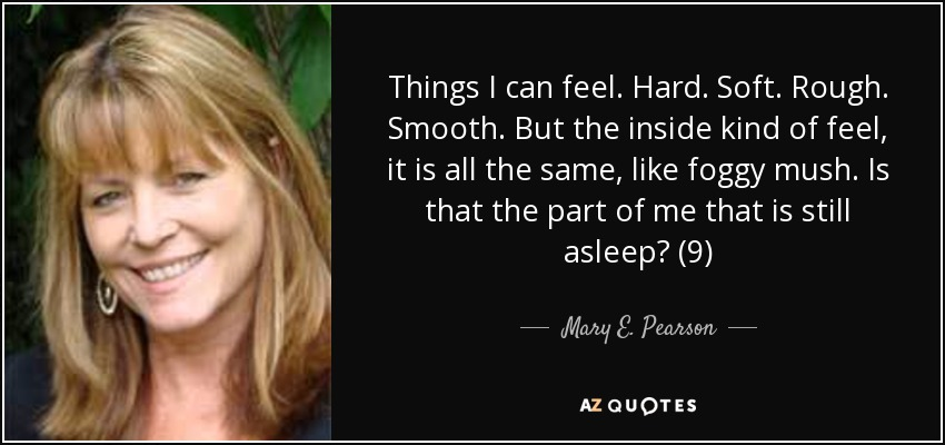 Things I can feel. Hard. Soft. Rough. Smooth. But the inside kind of feel, it is all the same, like foggy mush. Is that the part of me that is still asleep? (9) - Mary E. Pearson