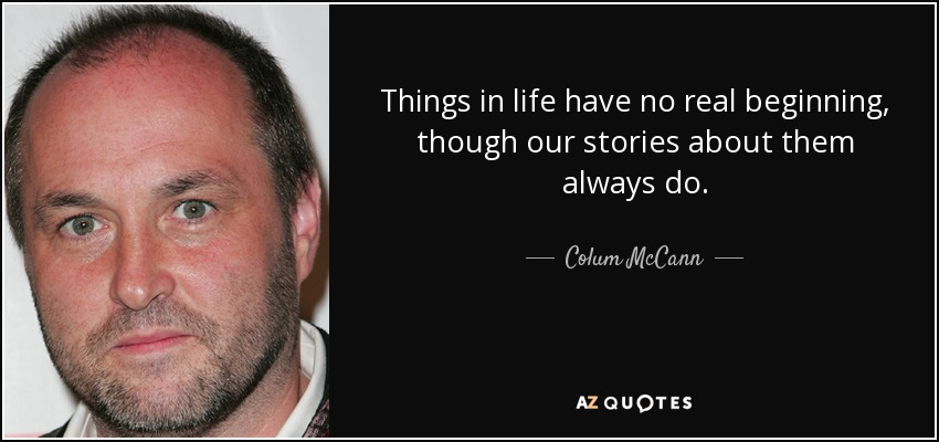 Things in life have no real beginning, though our stories about them always do. - Colum McCann