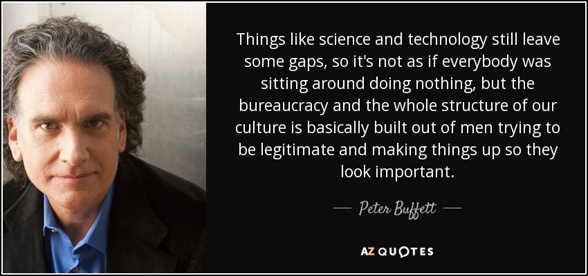 Things like science and technology still leave some gaps, so it's not as if everybody was sitting around doing nothing, but the bureaucracy and the whole structure of our culture is basically built out of men trying to be legitimate and making things up so they look important. - Peter Buffett