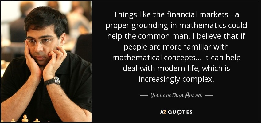 Things like the financial markets - a proper grounding in mathematics could help the common man. I believe that if people are more familiar with mathematical concepts... it can help deal with modern life, which is increasingly complex. - Viswanathan Anand