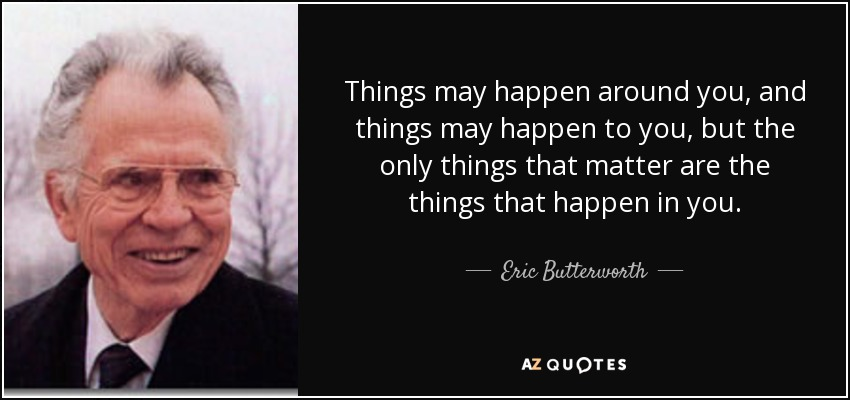 Things may happen around you, and things may happen to you, but the only things that matter are the things that happen in you. - Eric Butterworth