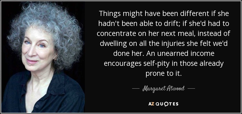 Things might have been different if she hadn't been able to drift; if she'd had to concentrate on her next meal, instead of dwelling on all the injuries she felt we'd done her. An unearned income encourages self-pity in those already prone to it. - Margaret Atwood