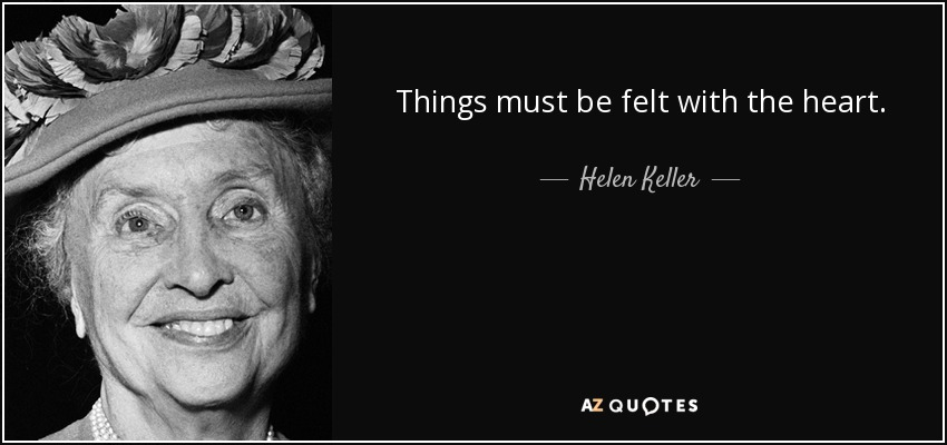 Things must be felt with the heart. - Helen Keller