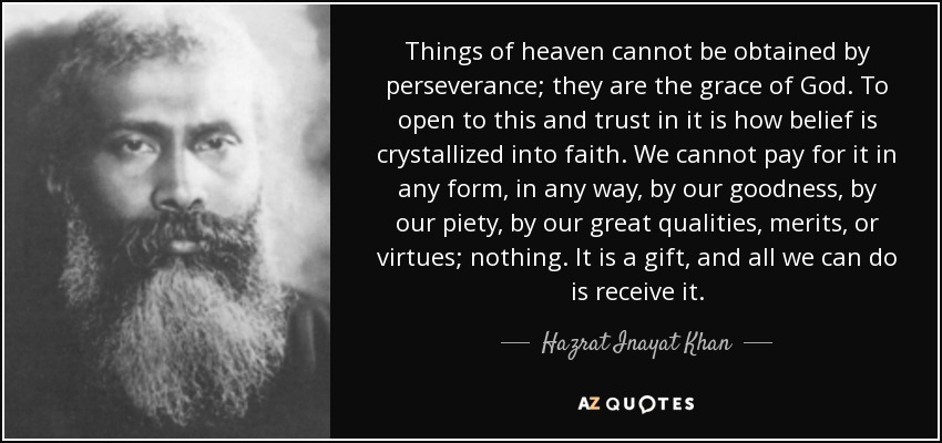 Things of heaven cannot be obtained by perseverance; they are the grace of God. To open to this and trust in it is how belief is crystallized into faith. We cannot pay for it in any form, in any way, by our goodness, by our piety, by our great qualities, merits, or virtues; nothing. It is a gift, and all we can do is receive it. - Hazrat Inayat Khan