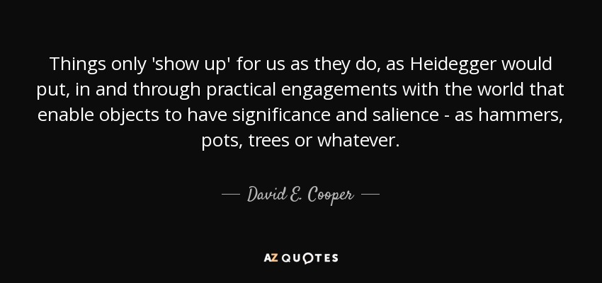 Things only 'show up' for us as they do, as Heidegger would put, in and through practical engagements with the world that enable objects to have significance and salience - as hammers, pots, trees or whatever. - David E. Cooper