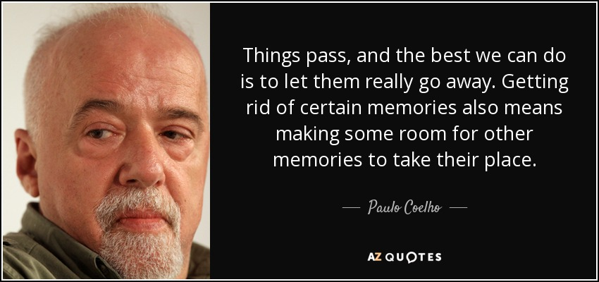 Things pass, and the best we can do is to let them really go away. Getting rid of certain memories also means making some room for other memories to take their place. - Paulo Coelho