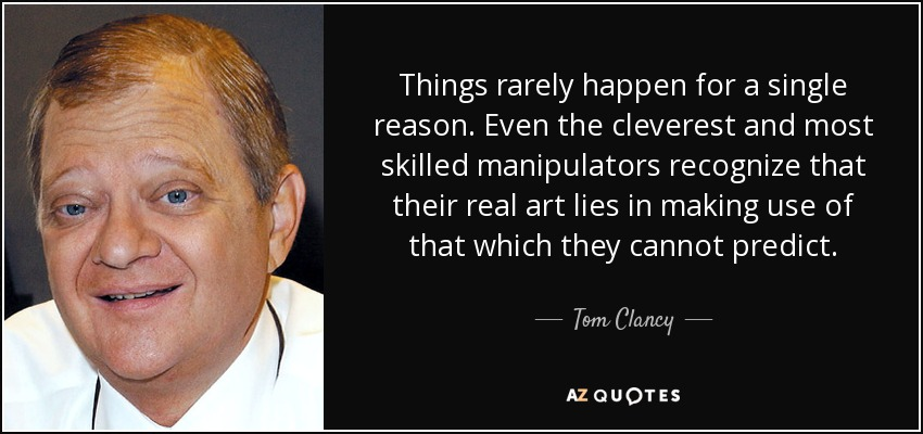 Things rarely happen for a single reason. Even the cleverest and most skilled manipulators recognize that their real art lies in making use of that which they cannot predict. - Tom Clancy
