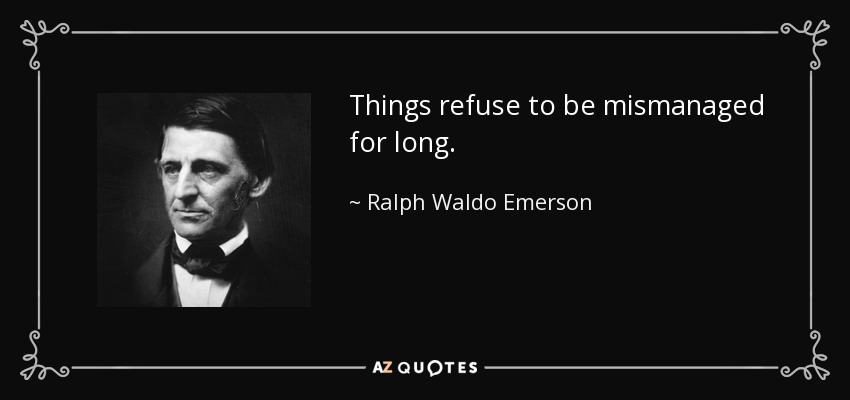 Things refuse to be mismanaged for long. - Ralph Waldo Emerson