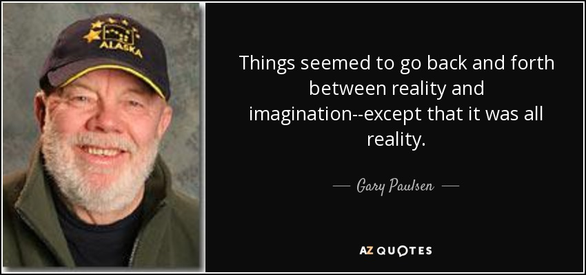 Things seemed to go back and forth between reality and imagination--except that it was all reality. - Gary Paulsen