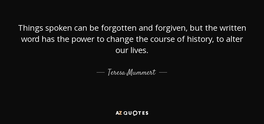 Things spoken can be forgotten and forgiven, but the written word has the power to change the course of history, to alter our lives. - Teresa Mummert