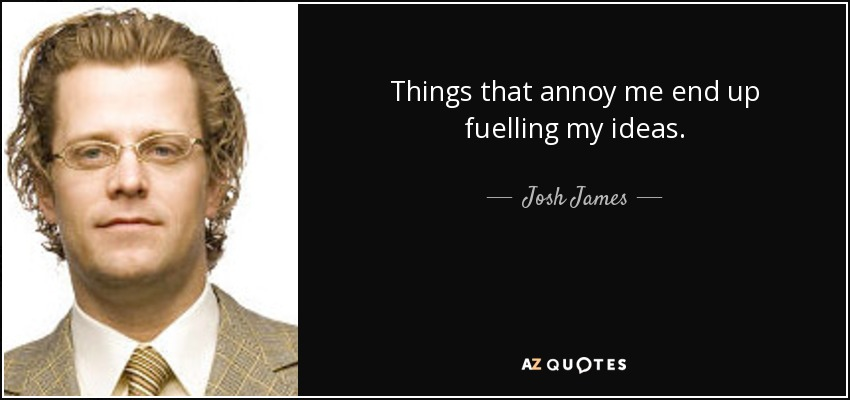 Things that annoy me end up fuelling my ideas. - Josh James