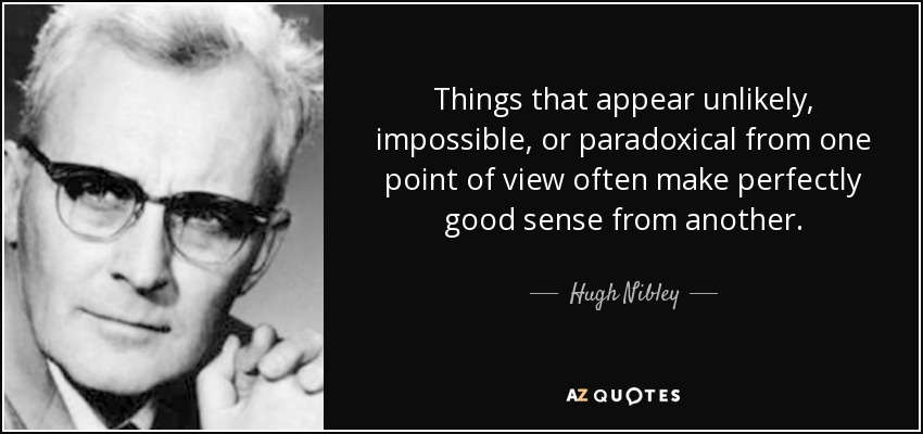Things that appear unlikely, impossible, or paradoxical from one point of view often make perfectly good sense from another. - Hugh Nibley