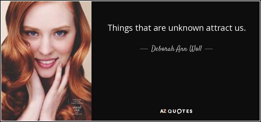 Things that are unknown attract us. - Deborah Ann Woll