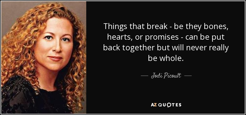 Things that break - be they bones, hearts, or promises - can be put back together but will never really be whole. - Jodi Picoult